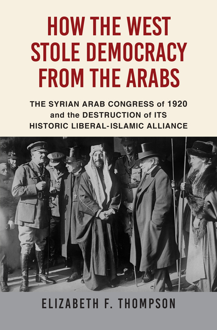 How the West Stole Democracy from the Arabs: The Syrian Arab Congress of 1920 and the Destruction...