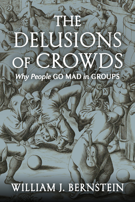The Delusions Of Crowds: Why People Go Mad in Groups. William J. Bernstein
