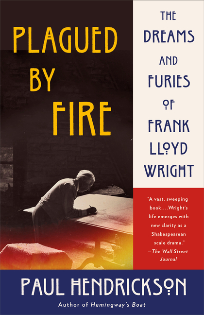 Plagued by Fire: The Dreams and Furies of Frank Lloyd Wright. Paul Hendrickson