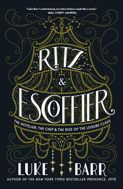Ritz and Escoffier: The Hotelier, The Chef, and the Rise of the Leisure Class. Luke Barr