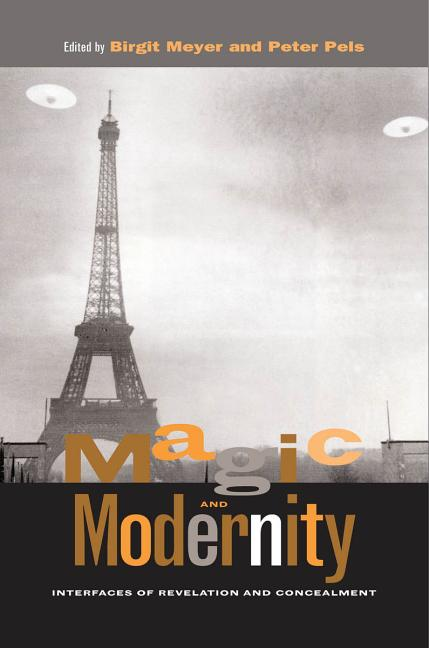 Magic and Modernity: Interfaces of Revelation and Concealment. Peter Pels Birgit Meyer.