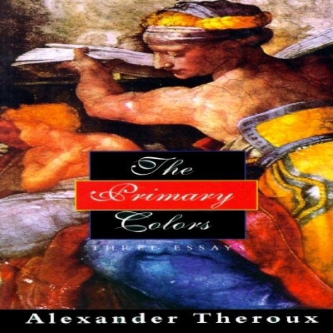 The Primary Colors: Three Essays. Alexander Theroux