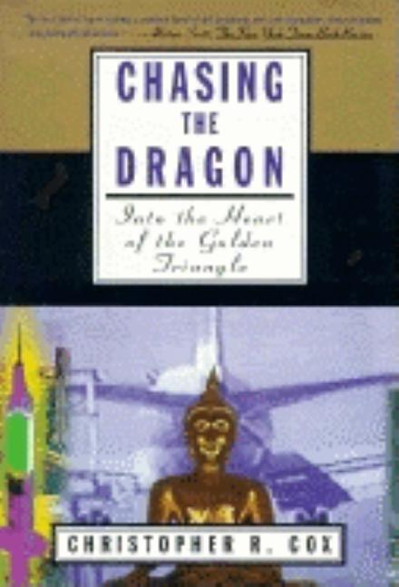 Chasing the Dragon: Into the Heart of the Golden Triangle. Christopher R. Cox