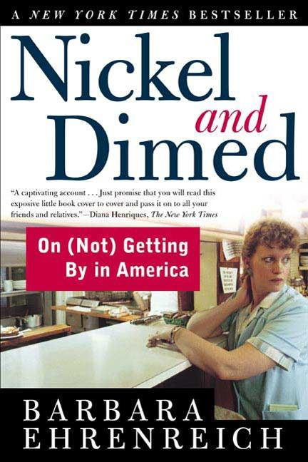 Nickel and Dimed: On (Not) Getting By in America. BARBARA EHRENREICH.