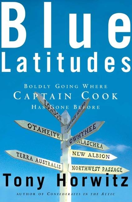 Blue Latitudes: Boldly Going Where Captain Cook Has Gone Before. Tony Horwitz
