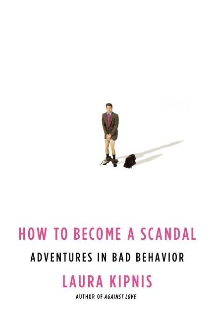 How to Become a Scandal: Adventures in Bad Behavior. Laura Kipnis
