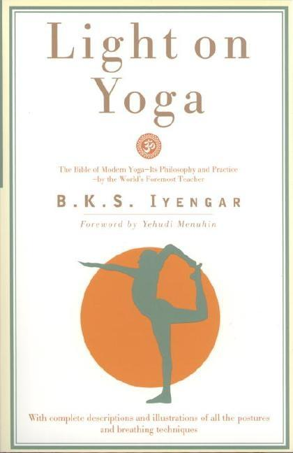 Light on Yoga: The Bible of Modern Yoga. B. K. S. IYENGAR