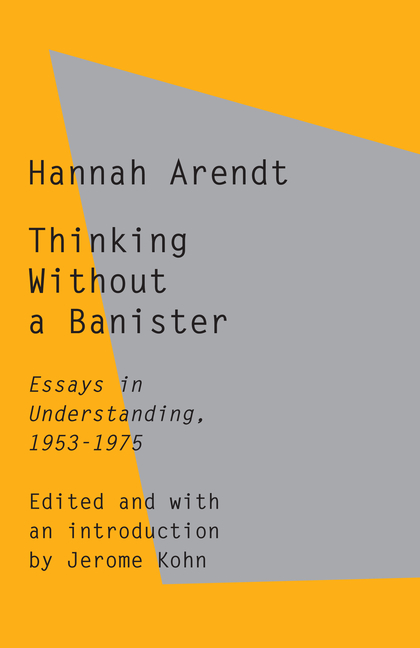 Thinking Without a Banister: Essays in Understanding, 1953-1975. Hannah Arendt