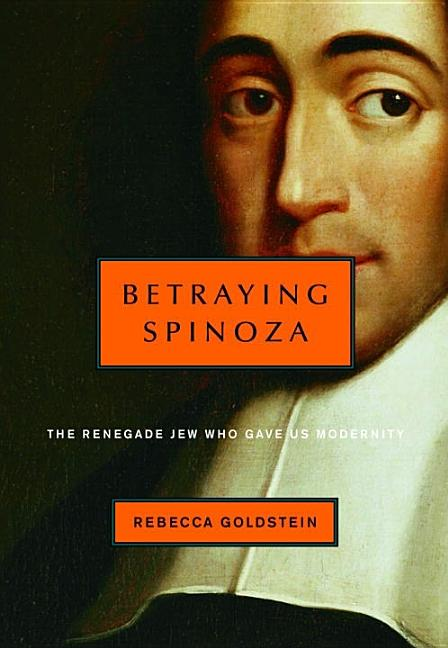 Betraying Spinoza: The Renegade Jew Who Gave Us Modernity. Rebecca Goldstein