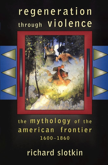Regeneration Through Violence: The Mythology of the American Frontier, 1600-1860. Richard Slotkin.