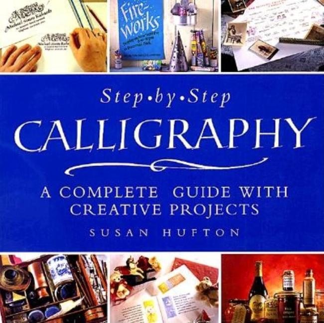 Step-By-Step Calligraphy: A Complete Guide with Creative Projects. Susan Hufton.