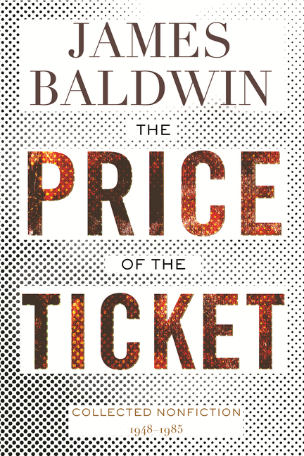 The Price of the Ticket: Collected Nonfiction: 1948–1985. James Baldwin.