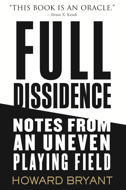 Full Dissidence: Notes from an Uneven Playing Field. Howard Bryant.
