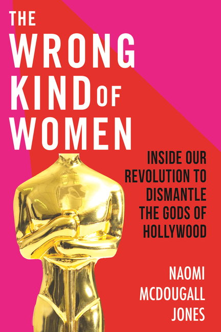 The Wrong Kind of Women: Inside Our Revolution to Dismantle the Gods of Hollywood. Naomi...
