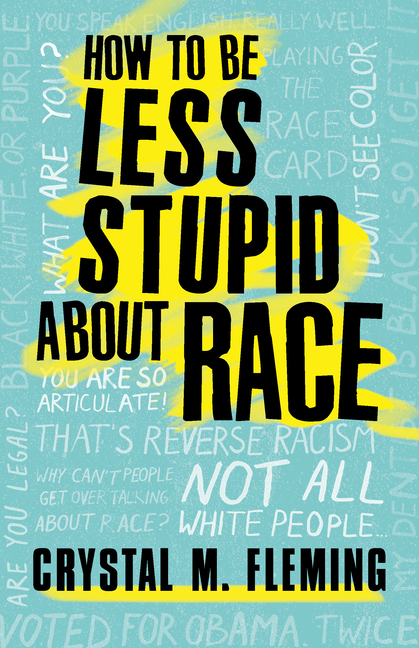 How to Be Less Stupid About Race: On Racism, White Supremacy, and the Racial Divide. Crystal Marie Fleming.