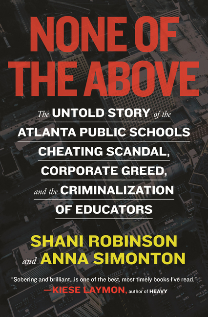 None of the Above: The Untold Story of the Atlanta Public Schools Cheating Scandal, Corporate...