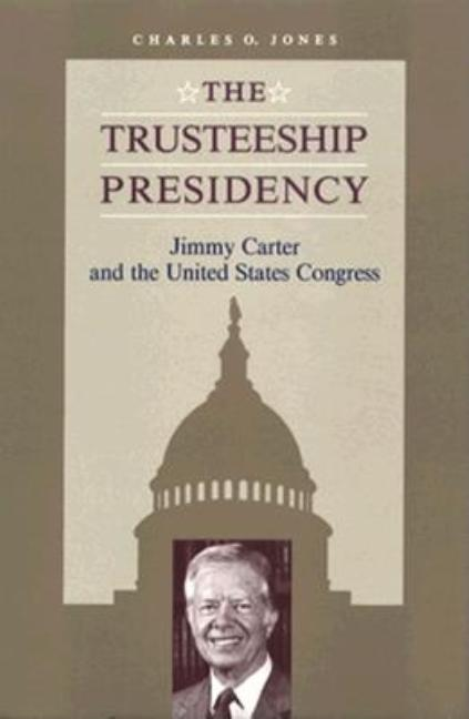 Trusteeship Presidency: Jimmy Carter and the United States Congress (Miller Center Series on the...