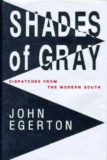 Shades of Gray: Dispatches from the Modern South. John Egerton