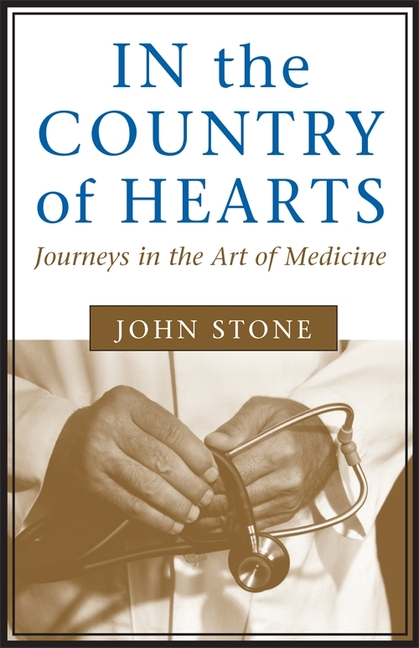 In the Country of Hearts: Journeys in the Art of Medicine. John Stone.
