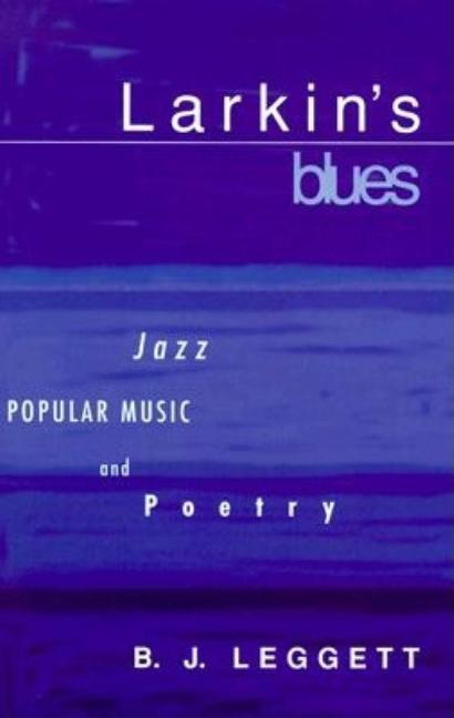 Larkin's Blues: Jazz, Popular Music, and Poetry. B. J. Leggett