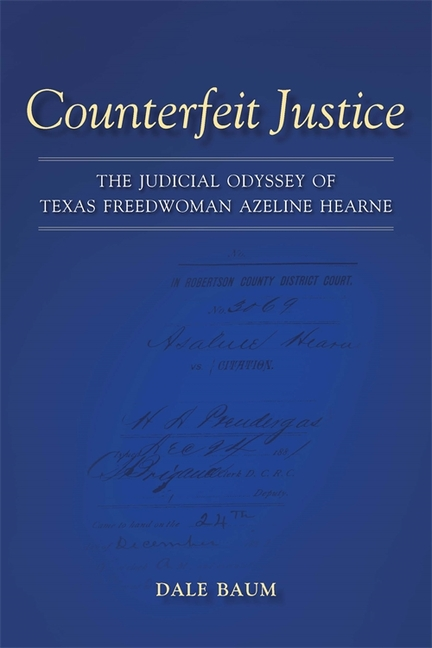 Counterfeit Justice: The Judicial Odyssey of Texas Freedwoman Azeline Hearne (Conflicting Worlds: New Dimensions of the American Civil War)