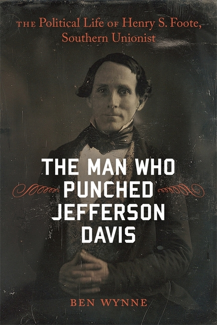 The Man Who Punched Jefferson Davis: The Political Life of Henry S. Foote, Southern Unionist (Southern Biography Series). Ben Wynne.