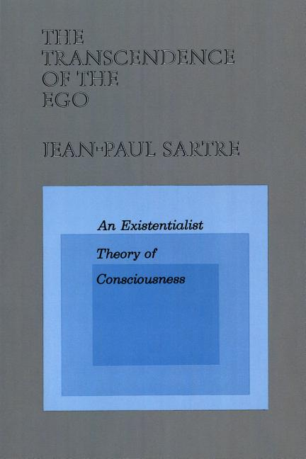 The Transcendence of the Ego: An Existentialist Theory of Consciousness. Jean-Paul Sartre.