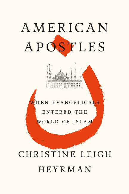 American Apostles: Evangelicals and the Invention of Islam. Christine Heyrman