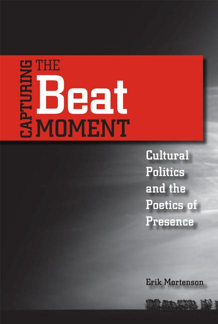 Capturing the Beat Moment: Cultural Politics and the Poetics of Presence. Erik Mortenson