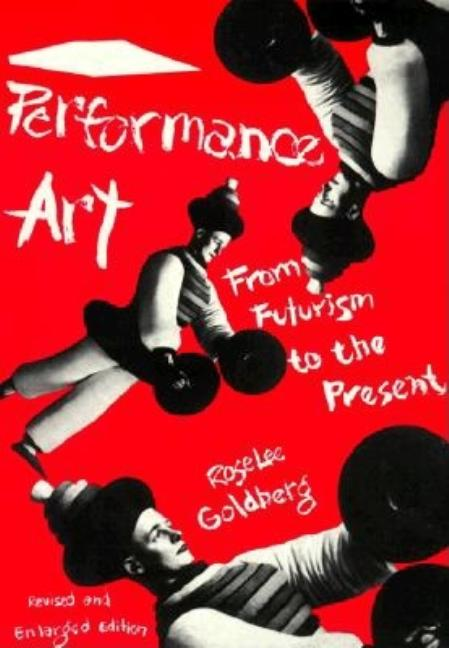 Performance Art: From Futurism to the Present. ROSELEE GOLDBERG.