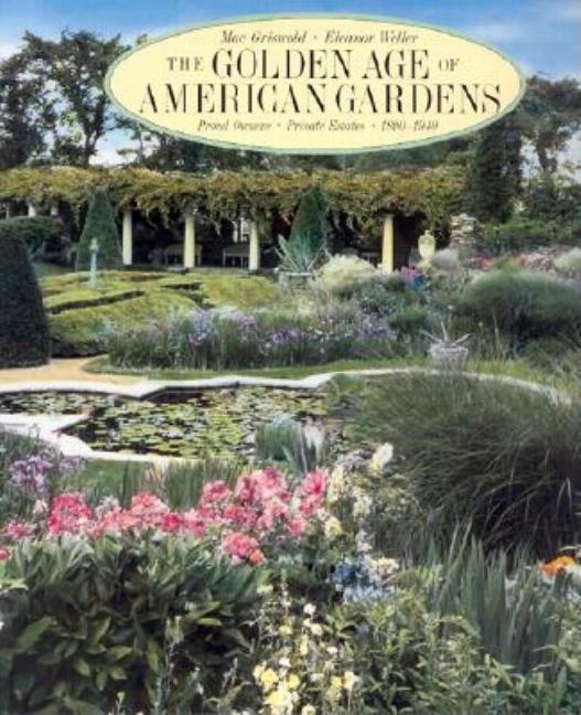 Golden Age of American Gardens: Proud Owners * Private Estates * 1890-1940. Mac Griswold, Mack,...