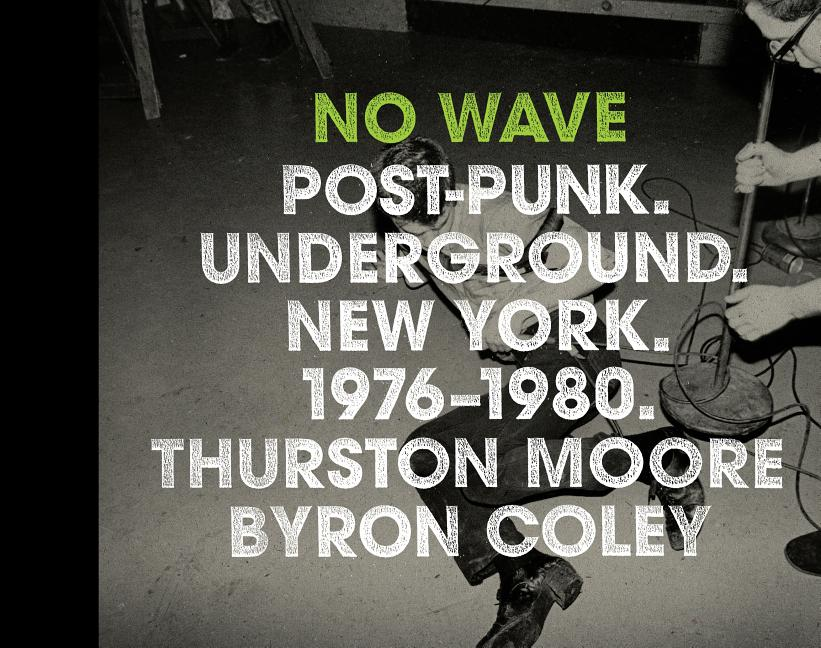 No Wave: Post-Punk. Underground. New York 1976-1980. THURSTON MOORE, BYRON, COLEY