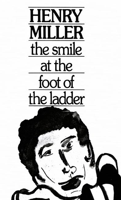 Smile at the Foot of the Ladder. Henry Miller.