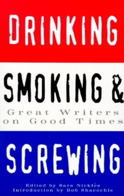 Drinking, Smoking, and Screwing : Great Writers on Good Times. SARA NICKLES
