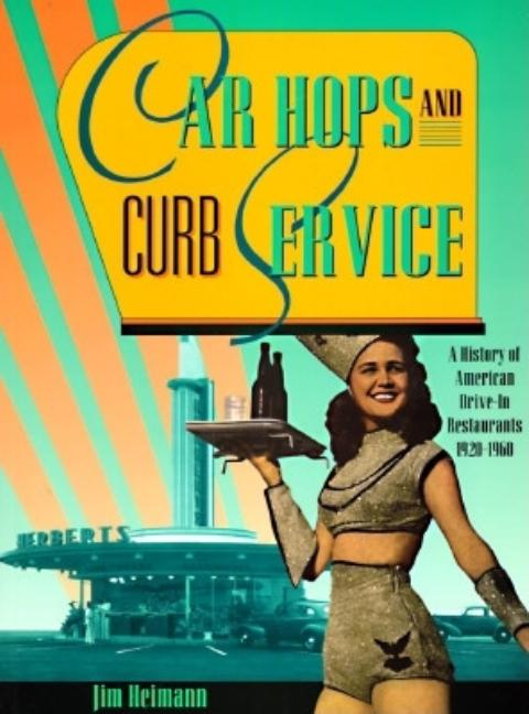 Car Hops and Curb Service: A History of American Drive-In Restaurants 1920-1960. Jim Heimann