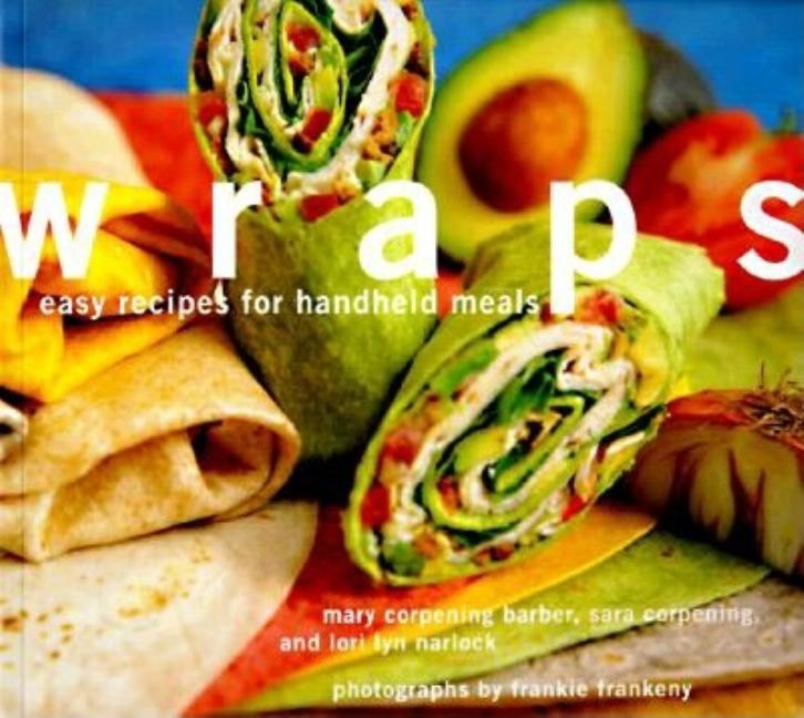 Wraps: Easy Recipes for Handheld Meals. Mary Corpening Barber Sara Corpening Whiteford, Lori Lyn...