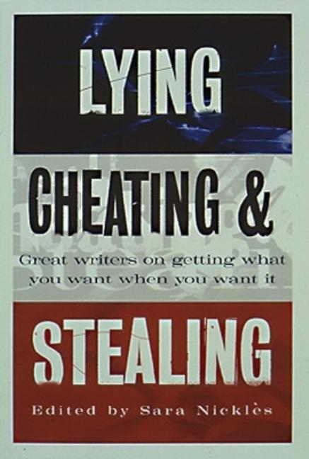 Lying, Cheating & Stealing : Great Writers on Getting What You Want When You Want It. SARA NICKLES