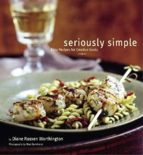Seriously Simple: Easy Recipes for Creative Cooks. Diane Rossen Worthington