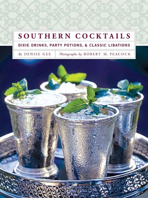 Southern Cocktails: Dixie Drinks, Party Potions, and Classic Libations. Denise Gee