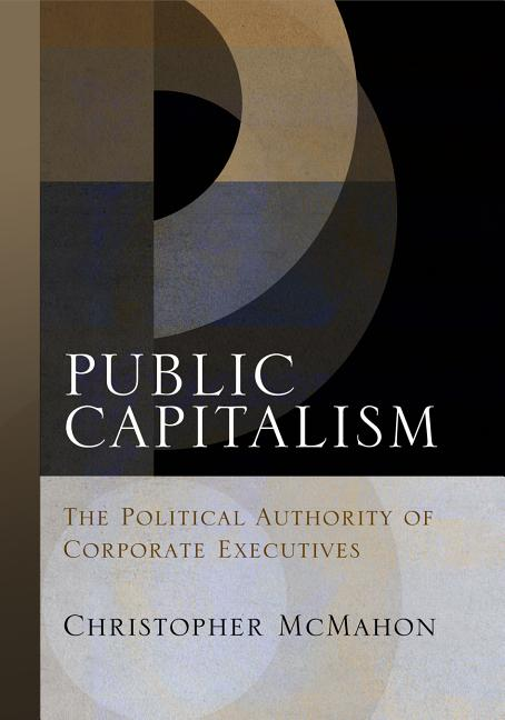 Public Capitalism: The Political Authority of Corporate Executives (Haney Foundation Series)....