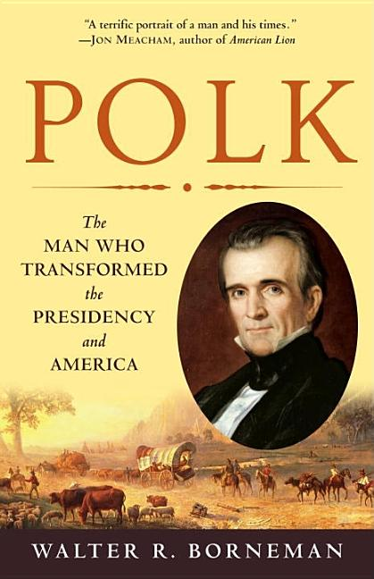 Polk: The Man Who Transformed the Presidency and America. WALTER R. BORNEMAN
