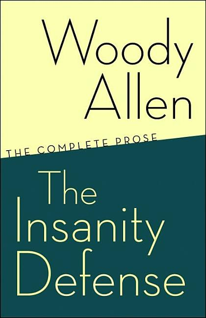 The Insanity Defense: The Complete Prose. WOODY ALLEN