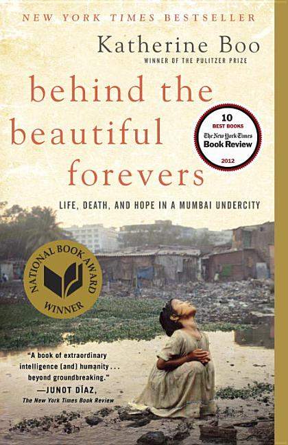 Behind the Beautiful Forevers: Life, death, and hope in a Mumbai undercity. Katherine Boo.