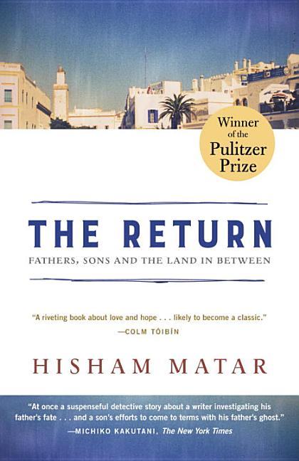 Return (Pulitzer Prize Winner): Fathers, Sons and the Land in Between. Hisham Matar