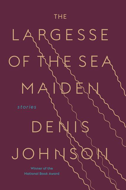 The Largesse of the Sea Maiden. Denis Johnson