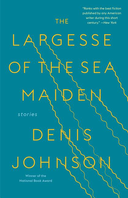 The Largesse of the Sea Maiden: Stories. Denis Johnson