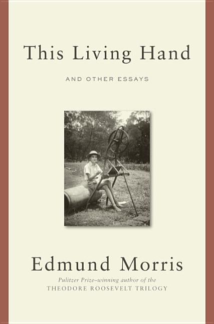 This Living Hand: And Other Essays. Edmund Morris