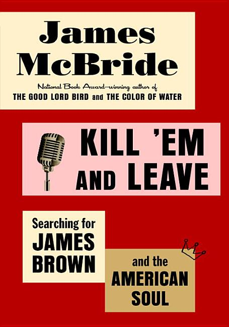 Kill 'Em and Leave: Searching for James Brown and the American Soul. James McBride.