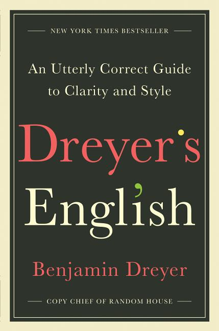 Dreyer's English: An Utterly Correct Guide to Clarity and Style. Benjamin Dreyer