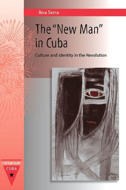 The New Man in Cuba: Culture and Identity in the Revolution (Contemporary Cuba). ANA SERRA.
